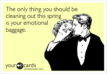 The only thing you should be cleaning out this spring is your emotional baggage.