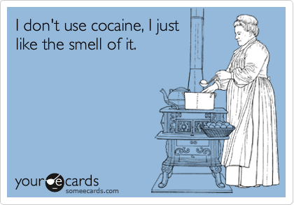 I don't use cocaine, I just       like the smell of it.