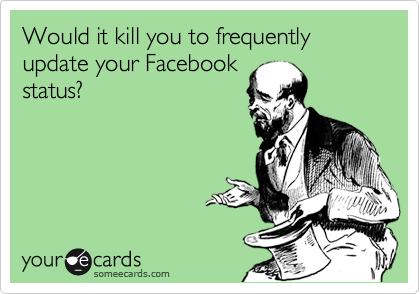 Would it kill you to frequently update your Facebook  status?
