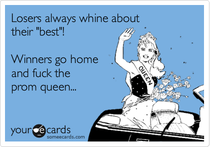 "Losers always whine about  their ""best""!   Winners go home  and fuck the  prom queen..."