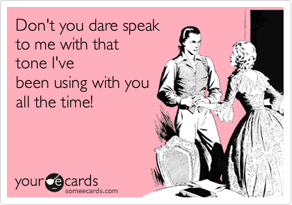 Don't you dare speak to me with that tone I've been using with you all the time!