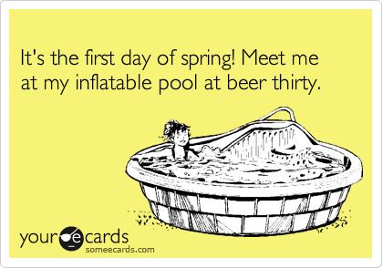 It's the first day of spring! Meet me at my inflatable pool at beer thirty.