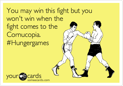 You may win this fight but you won't win when the fight comes to the Cornucopia. %23Hungergames
