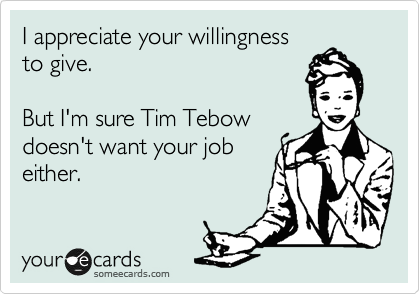 I appreciate your willingness  to give.  But I'm sure Tim Tebow doesn't want your job either.