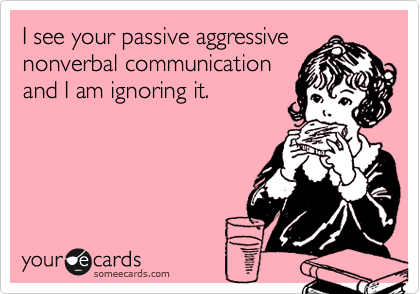 I see your passive aggressive nonverbal communication and I am ignoring it.