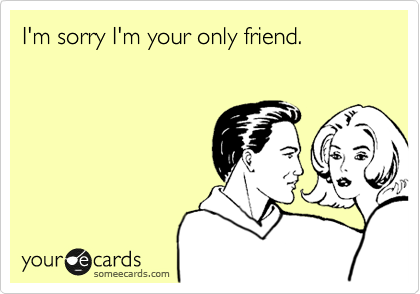 I'm sorry I'm your only friend.