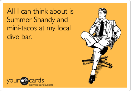 All I can think about is Summer Shandy and mini-tacos at my local dive bar.