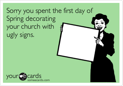 Sorry you spent the first day of Spring decorating your church with ugly signs.