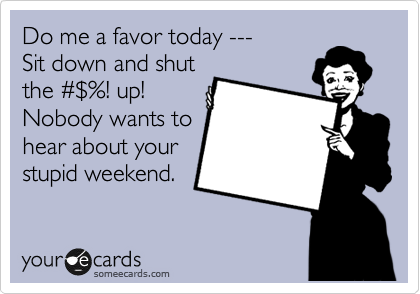 Do me a favor today --- Sit down and shut the %23%24%! up! Nobody wants to hear about your stupid weekend.