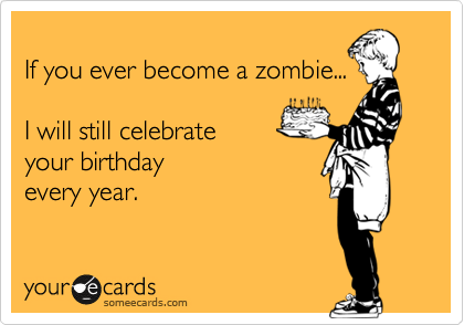 If you ever become a zombie...  I will still celebrate your birthday  every year.