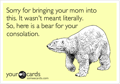 Sorry for bringing your mom into this. It wasn't meant literally. So, here is a bear for your consolation.