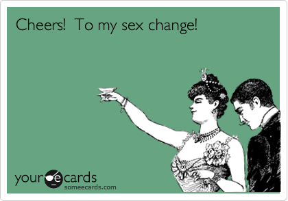 Cheers!  To my sex change!