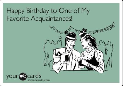 Happy Birthday to One of My Favorite Acquaintances!