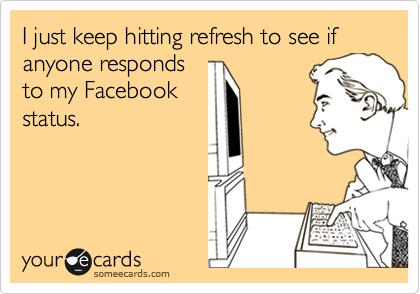 I just keep hitting refresh to see if anyone responds to my Facebook  status.