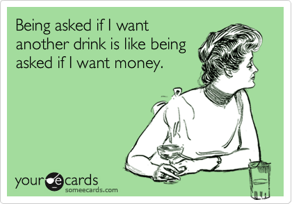 Being asked if I want another drink is like being asked if I want money.