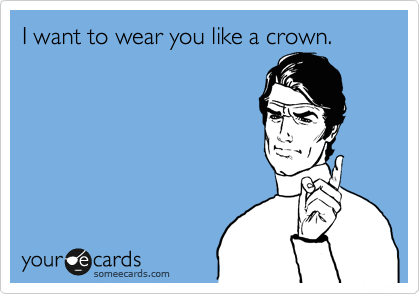 I want to wear you like a crown.