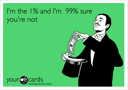 I'm the 1% and I'm  99% sure you're not
