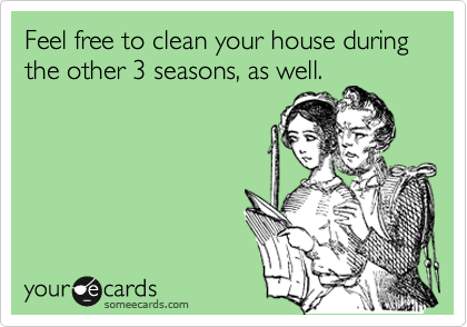 Feel free to clean your house during the other 3 seasons, as well.
