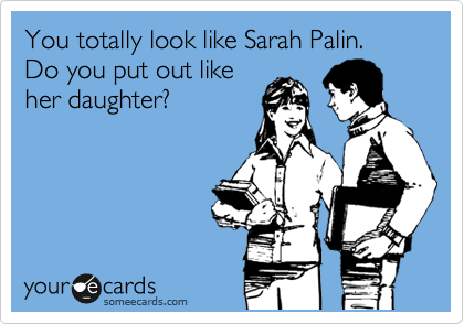 You totally look like Sarah Palin.  Do you put out like her daughter?