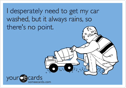 I desperately need to get my car washed, but it always rains, so there's no point.
