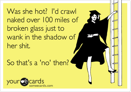 Was she hot?  I'd crawl  naked over 100 miles of  broken glass just to  wank in the shadow of her shit.   So that's a 'no' then?