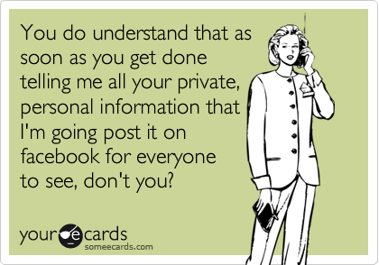 You do understand that as soon as you get done telling me all your private, personal information that I'm going post it on facebook for everyone to see, don't you?