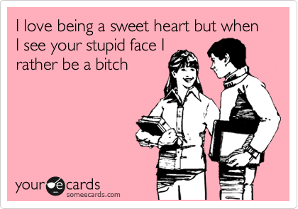 I love being a sweet heart but when I see your stupid face I rather be a bitch
