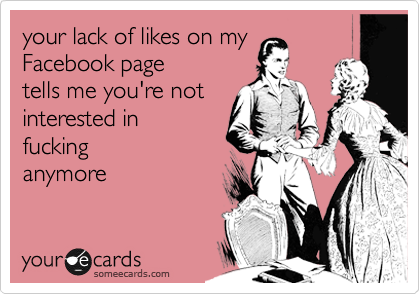 your lack of likes on my Facebook page tells me you're not interested in fucking anymore