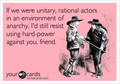 If we were unitary, rational actors in an environment of anarchy, I'd still resist using hard-power against you, friend.