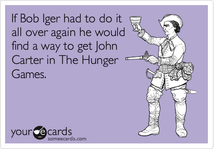 If Bob Iger had to do it all over again he would find a way to get John Carter in The Hunger Games.