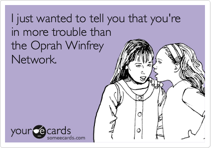 I just wanted to tell you that you're in more trouble than the Oprah Winfrey Network.