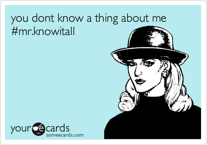 you dont know a thing about me %23mr.knowitall