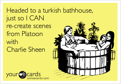 Headed to a turkish bathhouse,  just so I CAN  re-create scenes  from Platoon with  Charlie Sheen