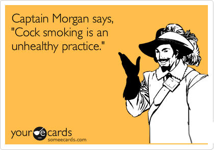 "Captain Morgan says, ""Cock smoking is an unhealthy practice."""