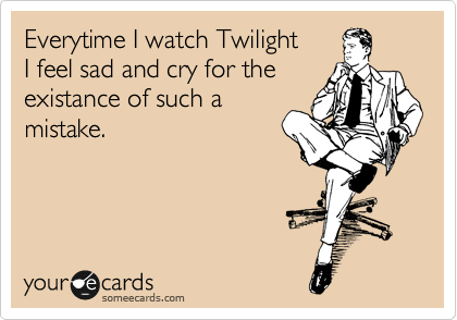 Everytime I watch Twilight I feel sad and cry for the existance of such a mistake.