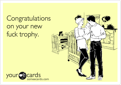 Congratulations  on your new  fuck trophy.