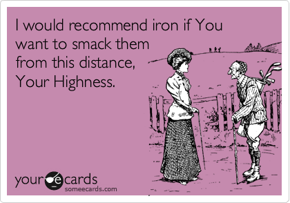 I would recommend iron if You want to smack them from this distance,  Your Highness.