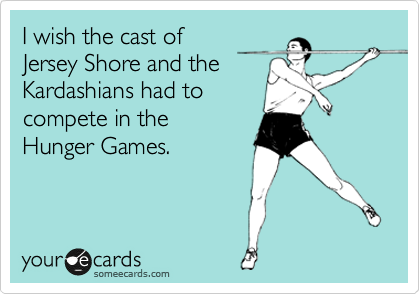 I wish the cast of  Jersey Shore and the Kardashians had to compete in the Hunger Games.