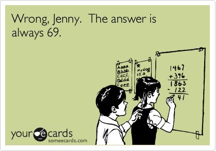 Wrong, Jenny.  The answer is always 69.