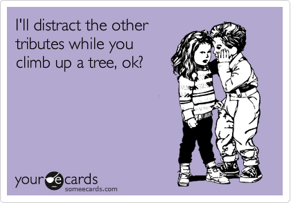 I'll distract the other tributes while you climb up a tree, ok?