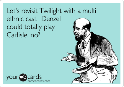 Let's revisit Twilight with a multi ethnic cast.  Denzel could totally play Carlisle, no?