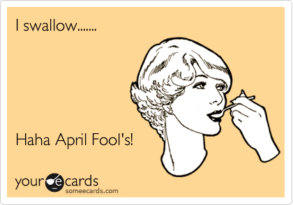 I swallow.......      Haha April Fool's!
