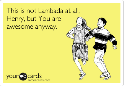 This is not Lambada at all, Henry, but You are awesome anyway.
