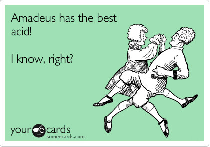 Amadeus has the best acid!   I know, right?