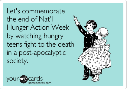 Let's commemorate the end of Nat'l Hunger Action Week by watching hungry teens fight to the death in a post-apocalyptic society.