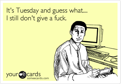 It's Tuesday and guess what.... I still don't give a fuck.