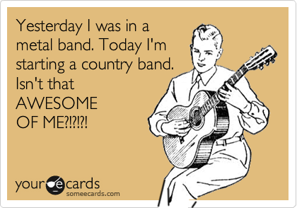 Yesterday I was in a metal band. Today I'm starting a country band. Isn't that AWESOME OF ME?!?!?!
