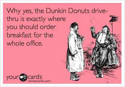 Why yes, the Dunkin Donuts drive-thru is exactly where you should order breakfast for the whole office.