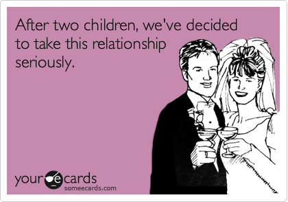 After two children, we've decided to take this relationship seriously.