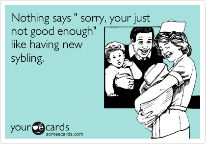 """Nothing says """" sorry, your just not good enough""""  like having new sybling."""